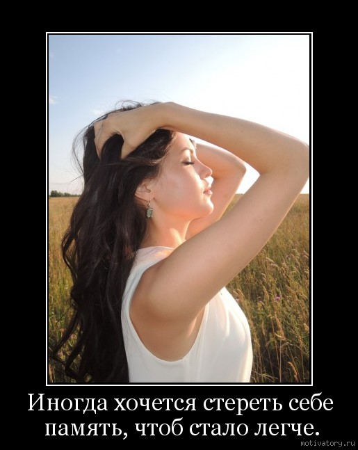 Иногда хочется стереть себе память, чтоб стало легче.