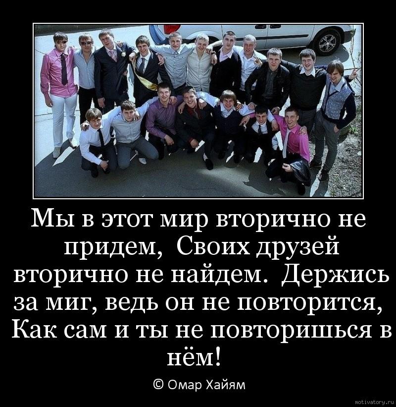 Мы в этот мир вторично не придем,  Своих друзей вторично не найдем.  Держись за миг, ведь он не повторится,  Как сам и ты не повторишься в нём!