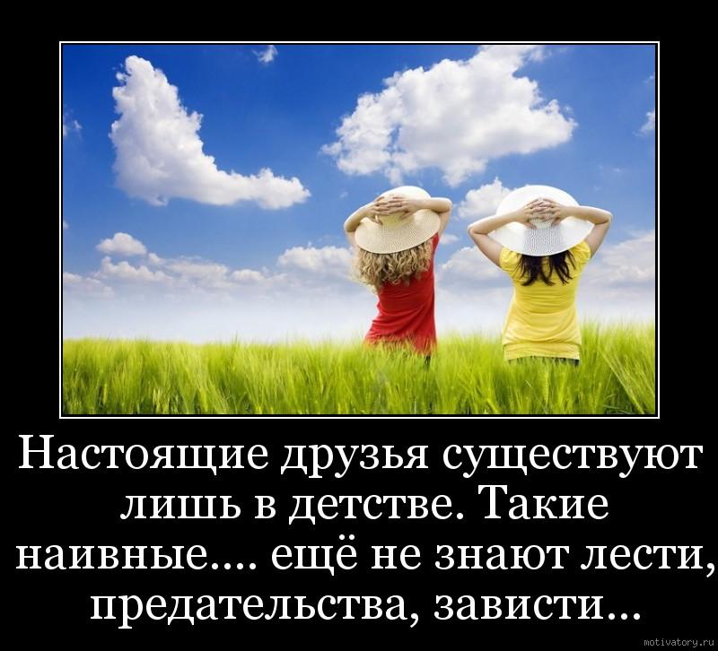 Настоящие друзья существуют лишь в детстве. Такие наивные.... ещё не знают лести, предательства, зависти...