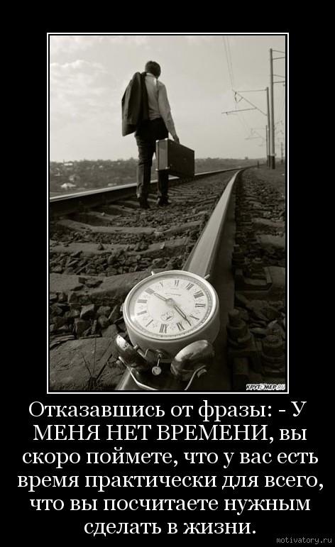 Отказавшись от фразы: - У МЕНЯ НЕТ ВРЕМЕНИ, вы скоро поймете, что у вас есть время практически для всего, что вы посчитаете нужным сделать в жизни.