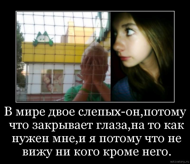 В мире двое слепых-он,потому что закрывает глаза,на то как нужен мне,и я потому что не вижу ни кого кроме него.