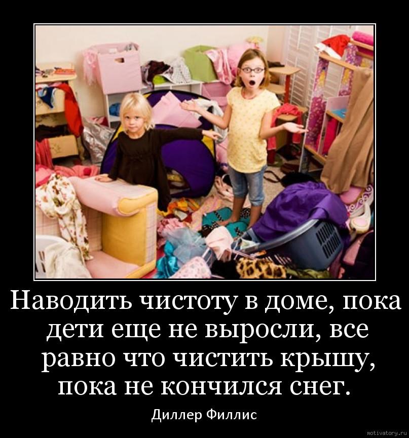 Наводить чистоту в доме, пока дети еще не выросли, все равно что чистить крышу, пока не кончился снег.