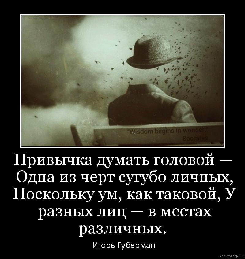 Привычка думать головой — Одна из черт сугубо личных, Поскольку ум, как таковой, У разных лиц — в местах различных.