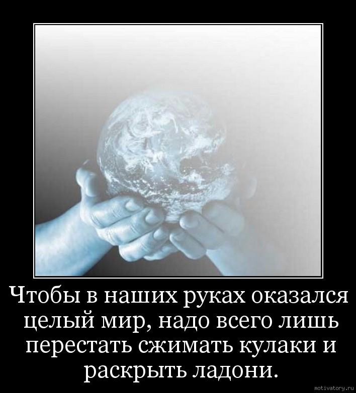 Чтобы в нашиx руках оказался целый мир, надо всего лишь перестать сжимать кулаки и раскрыть ладони.