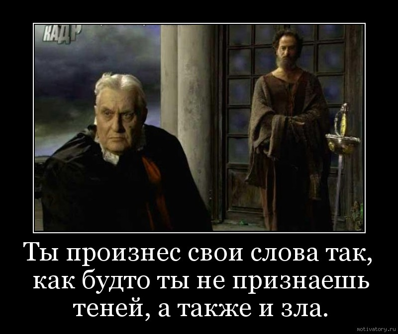 Ты произнес свои слова так, как будто ты не признаешь теней, а также и зла.