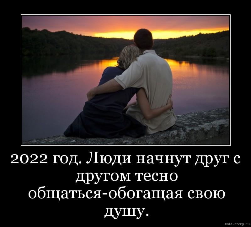 2022 год. Люди начнут друг с другом тесно общаться-обогащая свою душу.