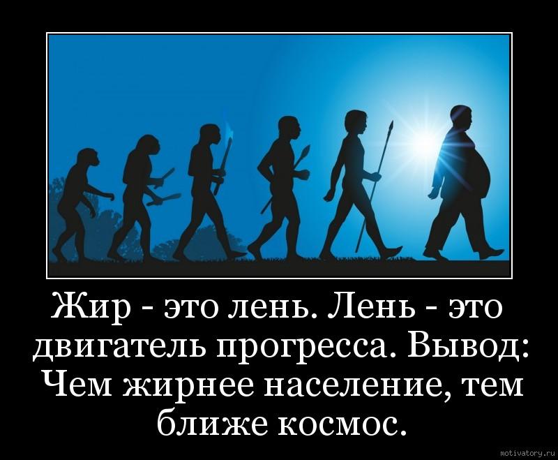 Жир - это лень. Лень - это двигатель прогресса. Вывод: Чем жирнее население, тем ближе космос.