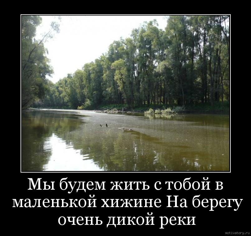 Мы будем жить с тобой в маленькой хижине На берегу очень дикой реки
