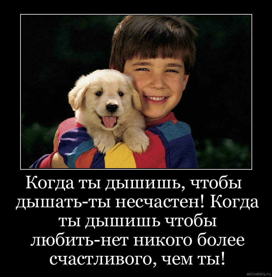 Когда ты дышишь, чтобы  дышать-ты несчастен! Когда ты дышишь чтобы любить-нет никого более счастливого, чем ты!