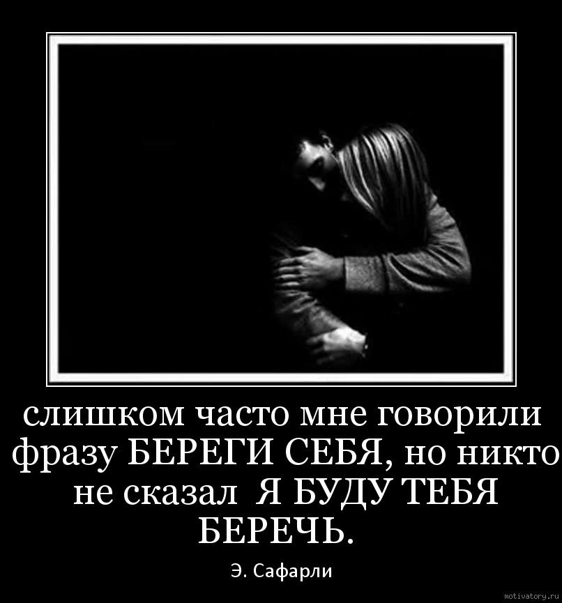 слишком часто мне говорили фразу БЕРЕГИ СЕБЯ, но никто не сказал  Я БУДУ ТЕБЯ БЕРЕЧЬ.
