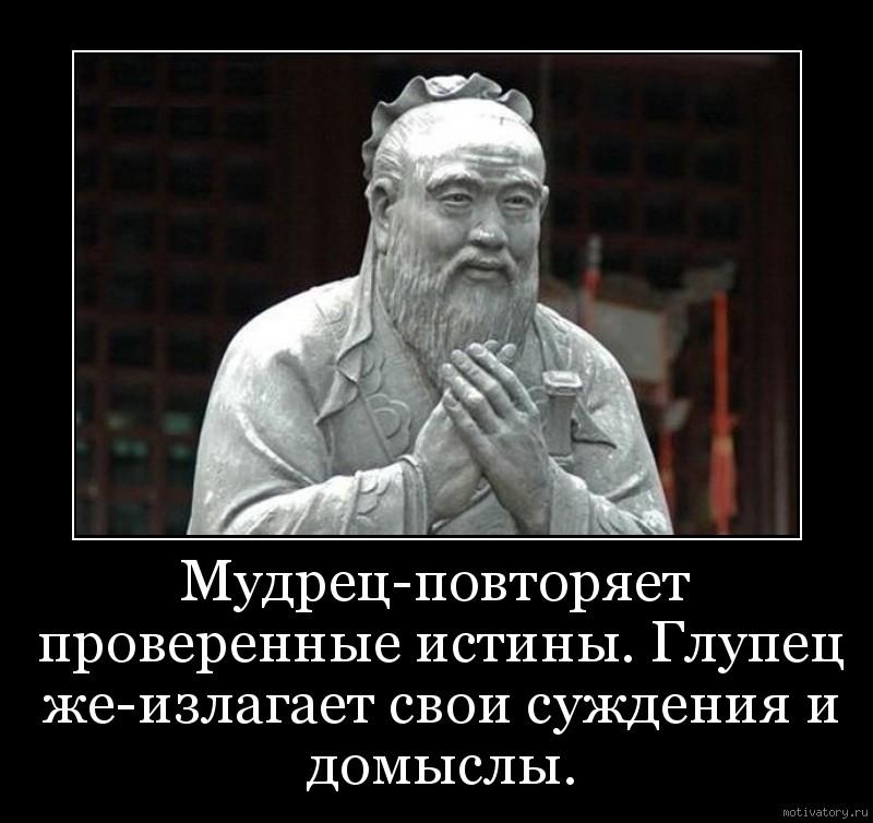 Мудрец-повторяет проверенные истины. Глупец же-излагает свои суждения и домыслы.
