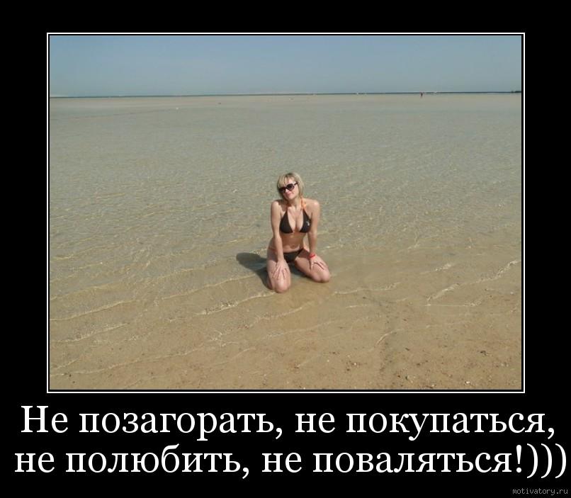 Не позагорать, не покупаться, не полюбить, не поваляться!)))