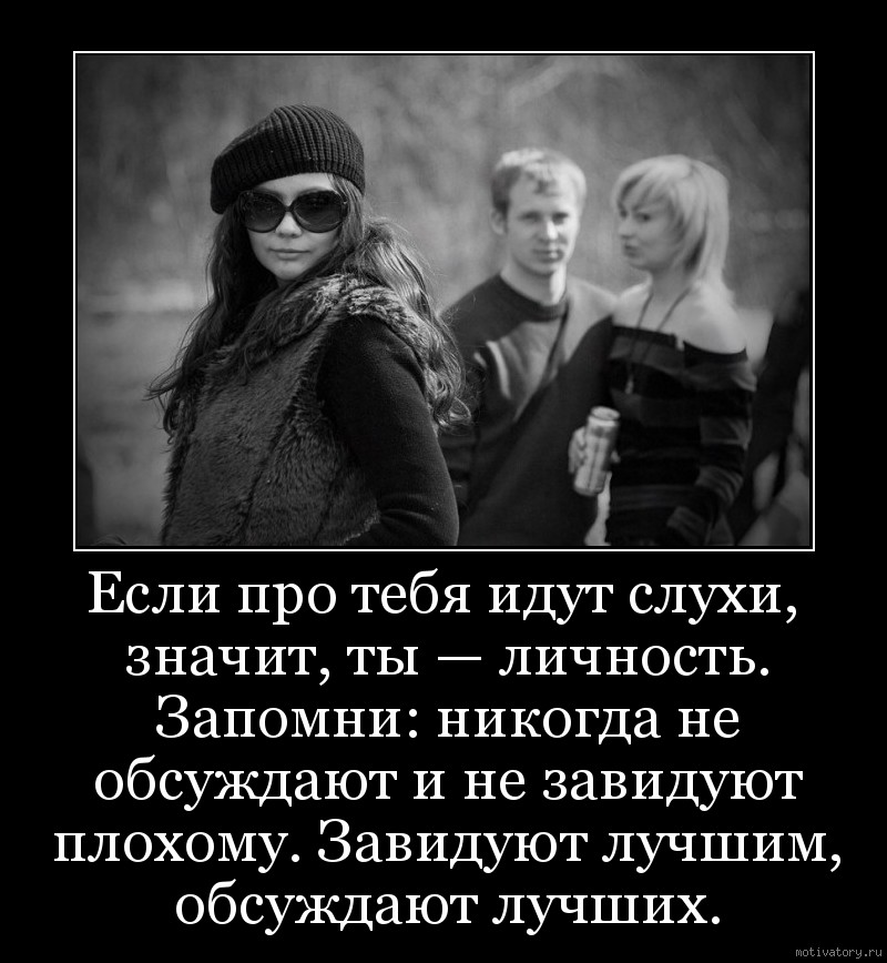 Если про тебя идут слухи, значит, ты — личность. Запомни: никогда не обсуждают и не завидуют плохому. Завидуют лучшим, обсуждают лучших.