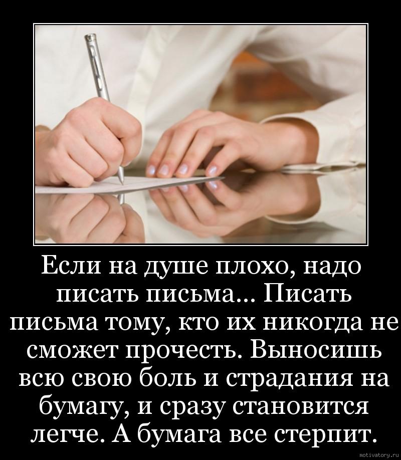 Если на душе плохо, надо писать письма… Писать письма тому, кто их никогда не сможет прочесть. Выносишь всю свою боль и страдания на бумагу, и сразу становится легче. А бумага все стерпит.