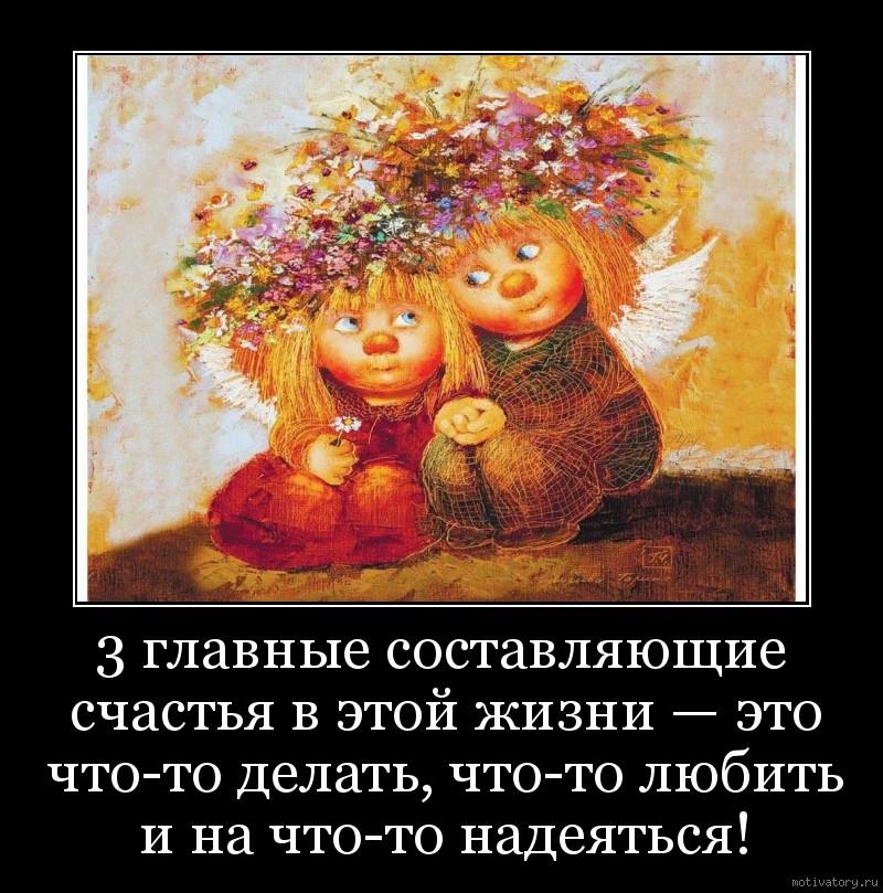 3 главные составляющие счастья в этой жизни — это что-то делать, что-то любить и на что-то надеяться!