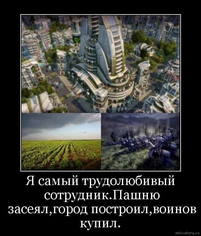 Я самый трудолюбивый сотрудник.Пашню засеял,город построил,воинов купил.