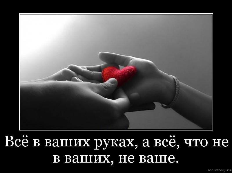 Всё в ваших руках, а всё, что не в ваших, не ваше.