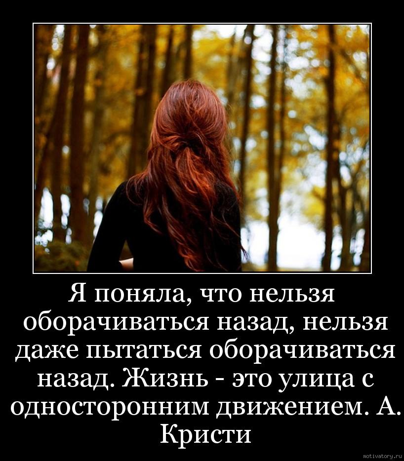Я поняла, что нельзя оборачиваться назад, нельзя даже пытаться оборачиваться назад. Жизнь - это улица с односторонним движением. А. Кристи