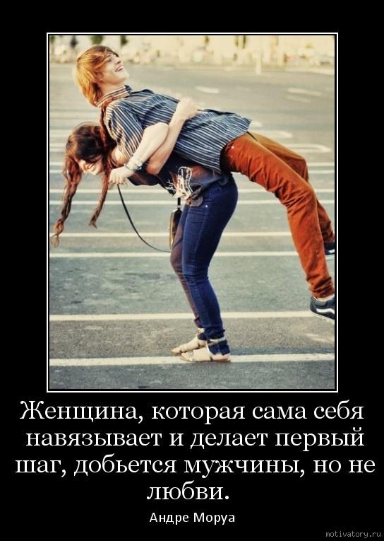 Женщина, которая сама себя навязывает и делает первый шаг, добьется мужчины, но не любви.
