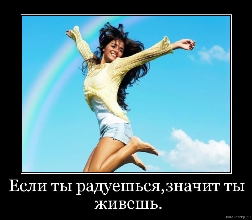 Если ты радуешься,значит ты живешь.