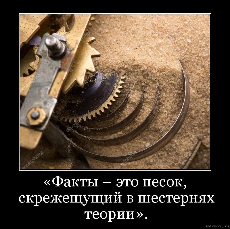 «Факты – это песок, скрежещущий в шестернях теории».