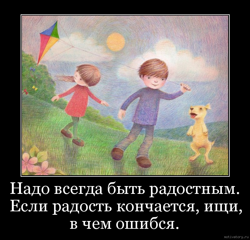 Надо всегда быть радостным. Если радость кончается, ищи, в чем ошибся.