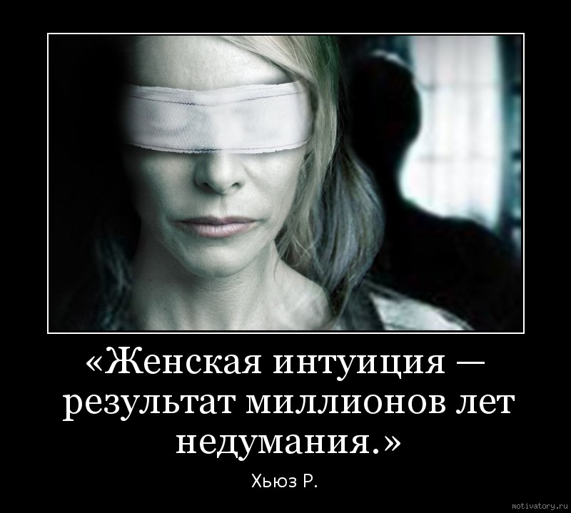 «Женская интуиция — результат миллионов лет недумания.»