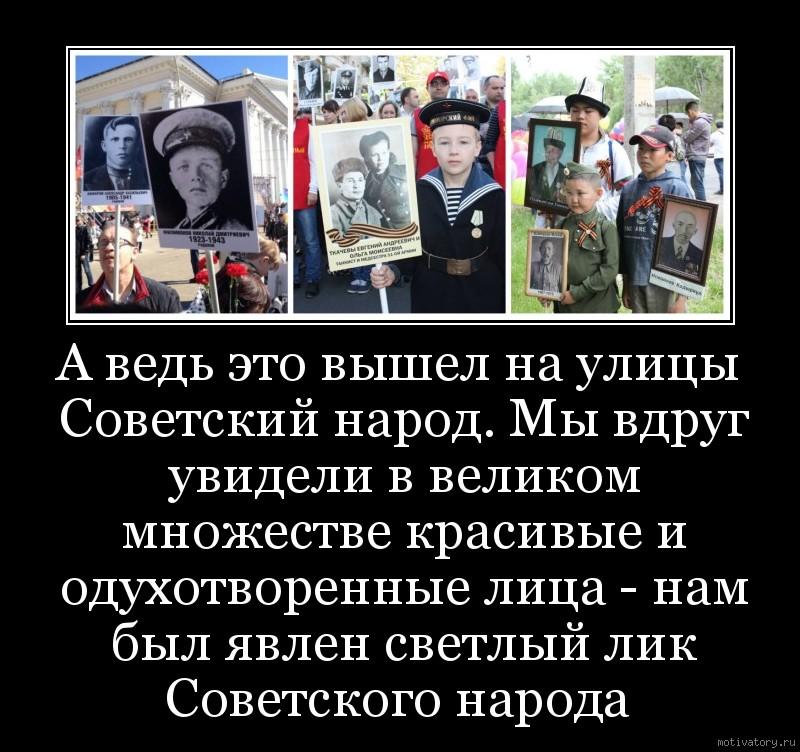 А ведь это вышел на улицы Советский народ. Мы вдруг увидели в великом множестве красивые и одухотворенные лица - нам был явлен светлый лик Советского народа