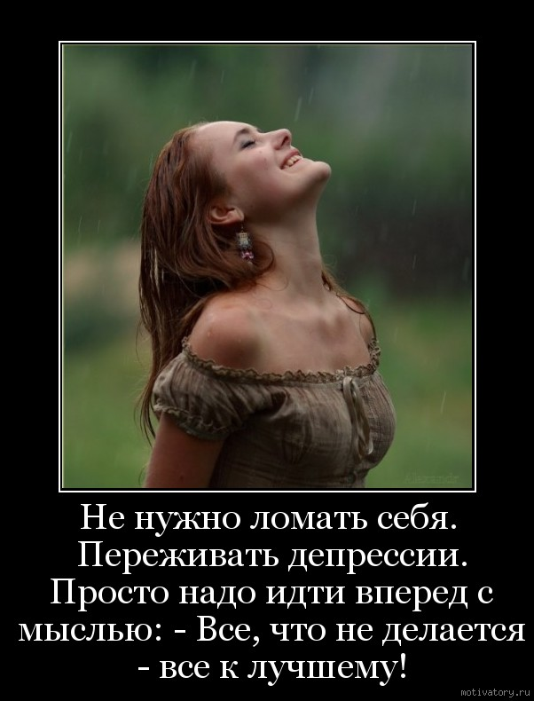 Не нужно ломать себя. Переживать депрессии. Просто надо идти вперед с мыслью: - Все, что не делается - все к лучшему!