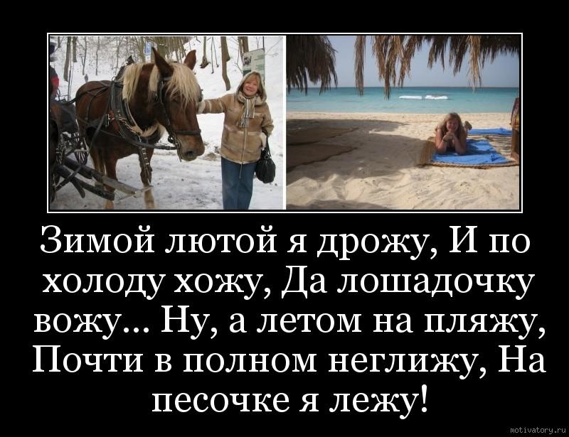 Зимой лютой я дрожу, И по холоду хожу, Да лошадочку вожу... Ну, а летом на пляжу, Почти в полном неглижу, На песочке я лежу!