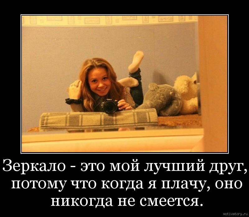 Зеркало - это мой лучший друг, потому что когда я плачу, оно никогда не смеется.