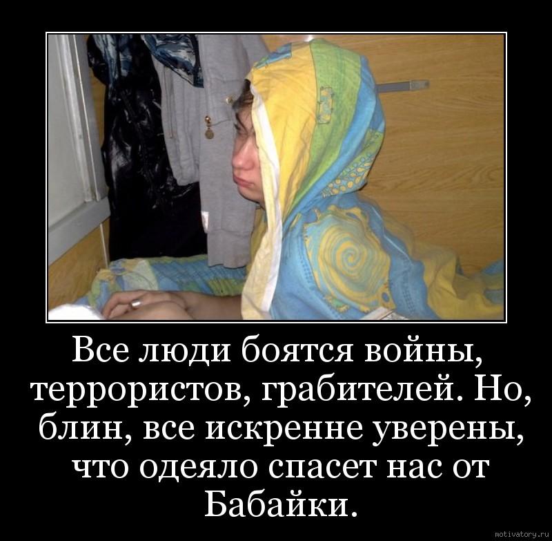 Все люди боятся войны, террористов, грабителей. Но, блин, все искренне уверены, что одеяло спасет нас от Бабайки.