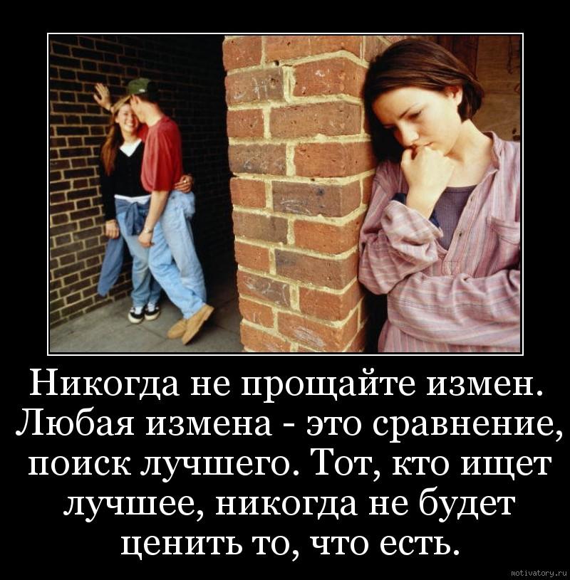 Никогда не прощайте измен. Любая измена - это сравнение, поиск лучшего. Тот, кто ищет лучшее, никогда не будет ценить то, что есть.