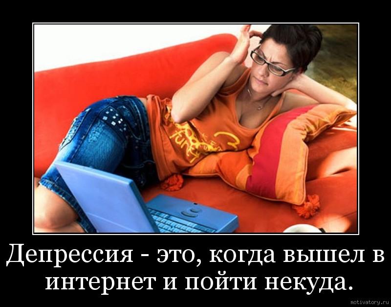 Депрессия - это, когда вышел в интернет и пойти некуда.
