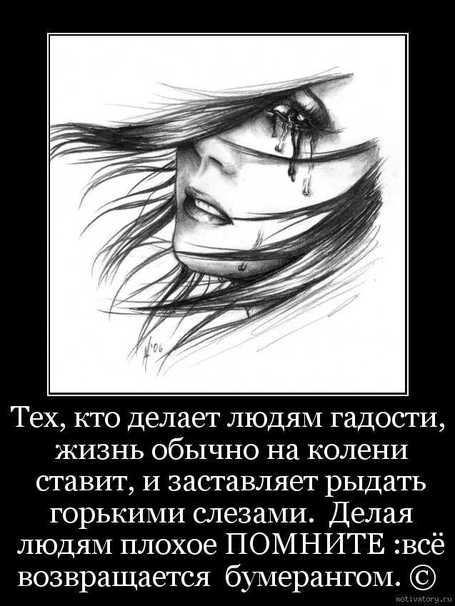 Тех, кто делает людям гадости, жизнь обычно на колени ставит, и заставляет рыдать горькими слезами.  Делая людям плохое ПОМНИТЕ :всё возвращается  бумерангом. ©