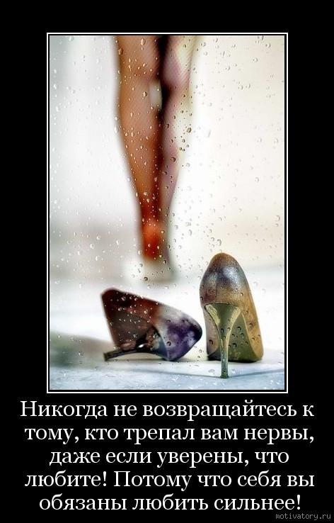 Никогда не возвращайтесь к тому, кто трепал вам нервы, даже если уверены, что любите! Потому что себя вы обязаны любить сильнеe!