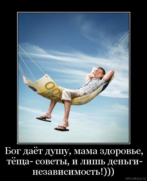 Бог даёт душу, мама здоровье, тёща- советы, и лишь деньги- независимость!)))