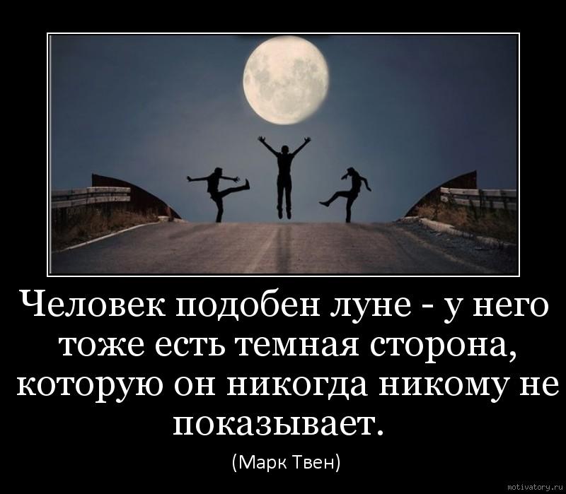Человек подобен луне - у него тоже есть темная сторона, которую он никогда никому не показывает.