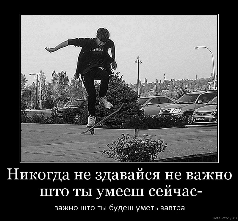 Никогда не здавайся не важно што ты умееш сейчас-