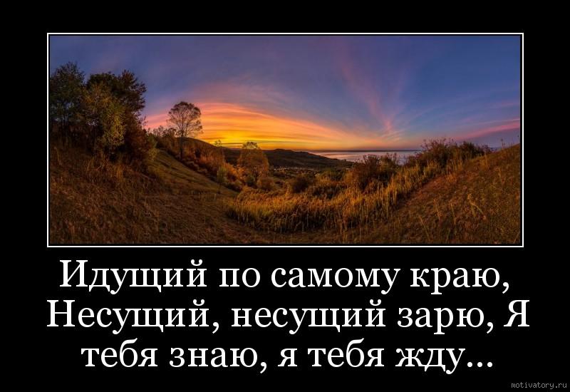 Идущий по самому краю, Несущий, несущий зарю, Я тебя знаю, я тебя жду…