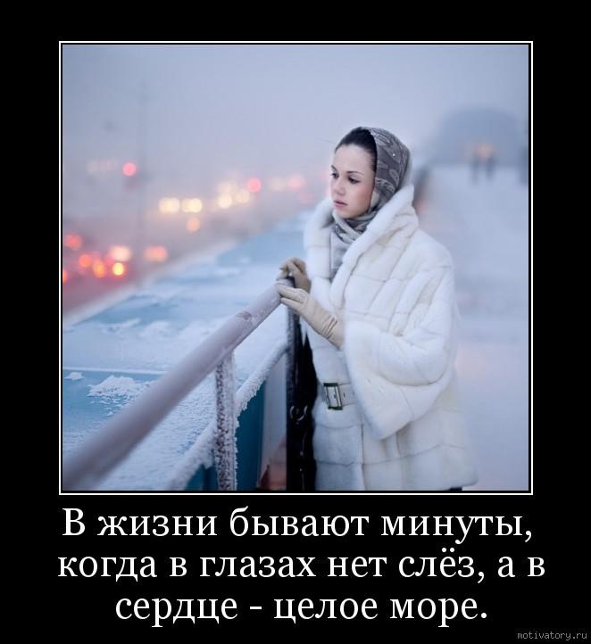 В жизни бывают минуты, когда в глазах нет слёз, а в сердце - целое море.
