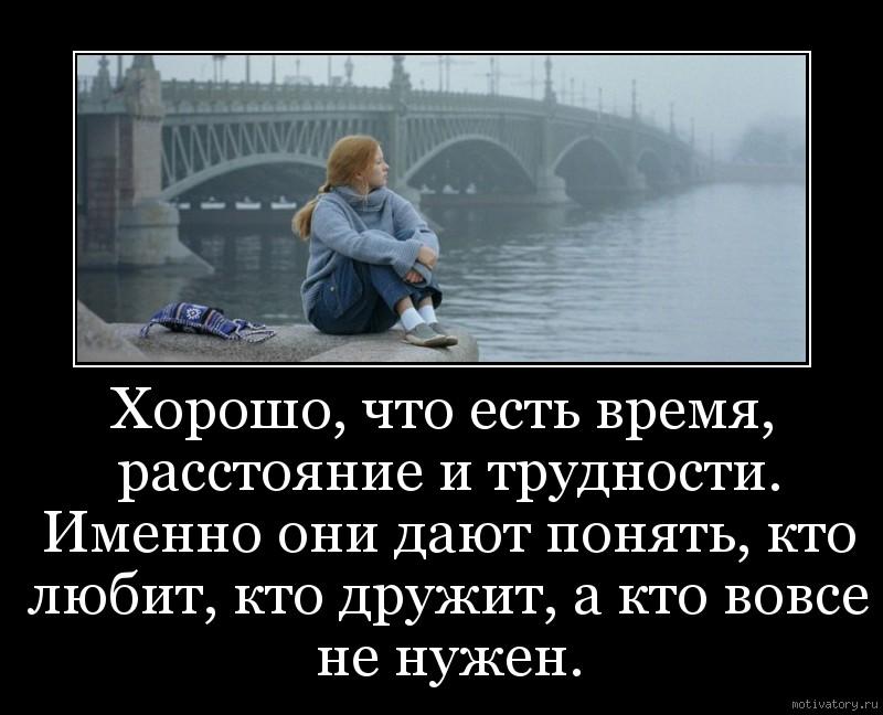 Хорошо, что есть время, расстояние и трудности. Именно они дают понять, кто любит, кто дружит, а кто вовсе не нужен.