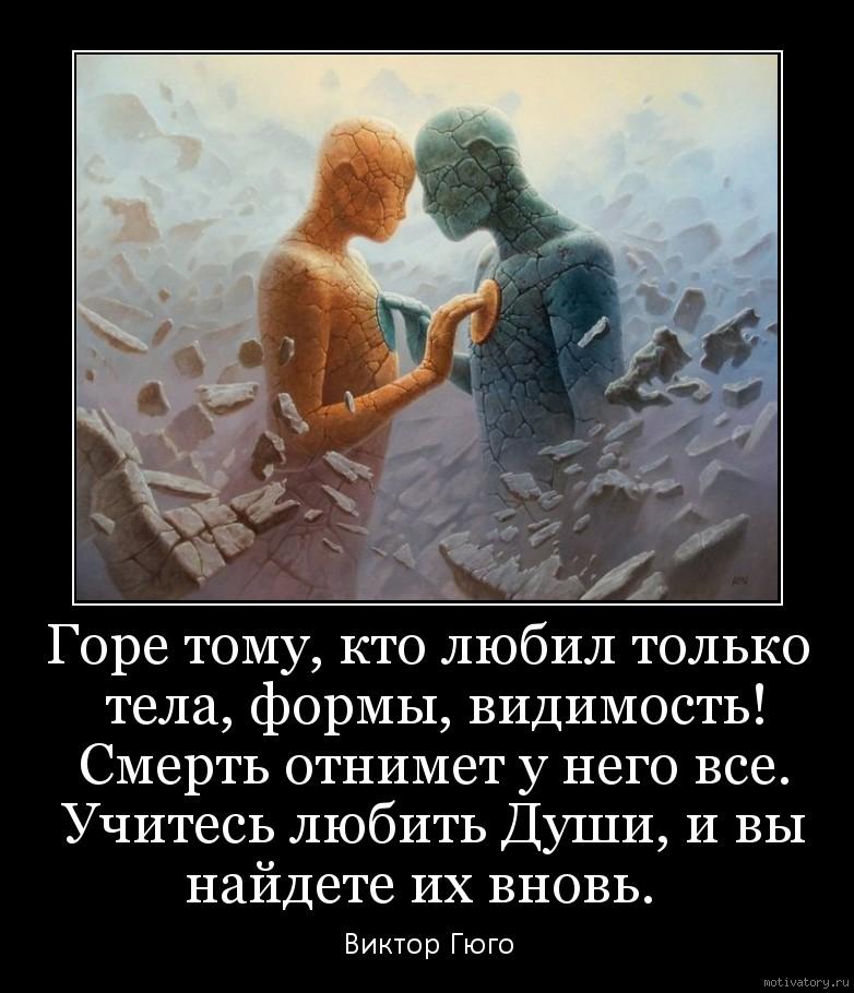 Горе тому, кто любил только тела, формы, видимость! Смерть отнимет у него все. Учитесь любить Души, и вы найдете их вновь.