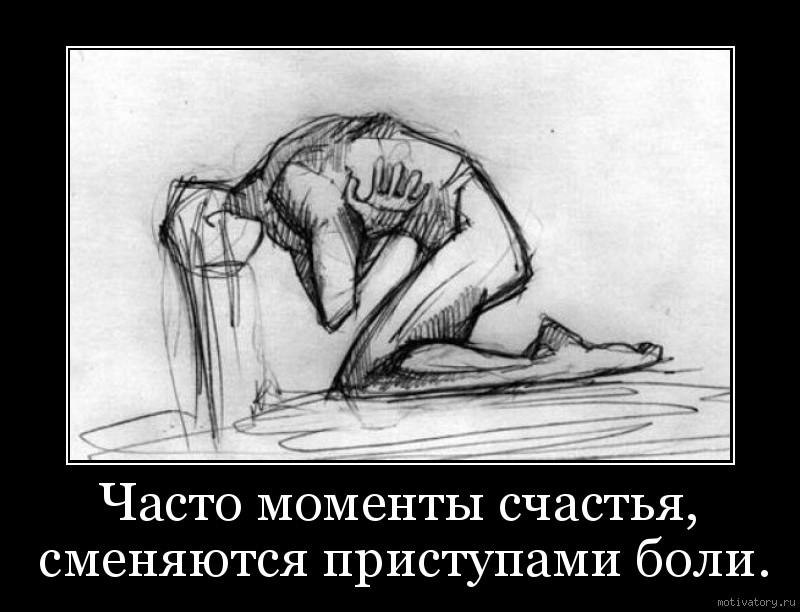 Часто моменты счастья, сменяются приступами боли.