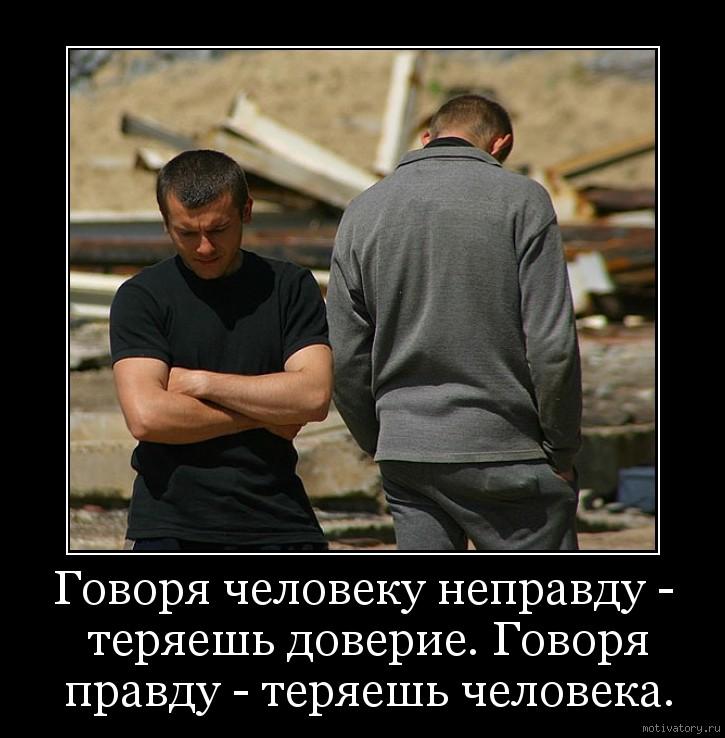 Говоря человеку неправду - теряешь доверие. Говоря правду - теряешь человека.