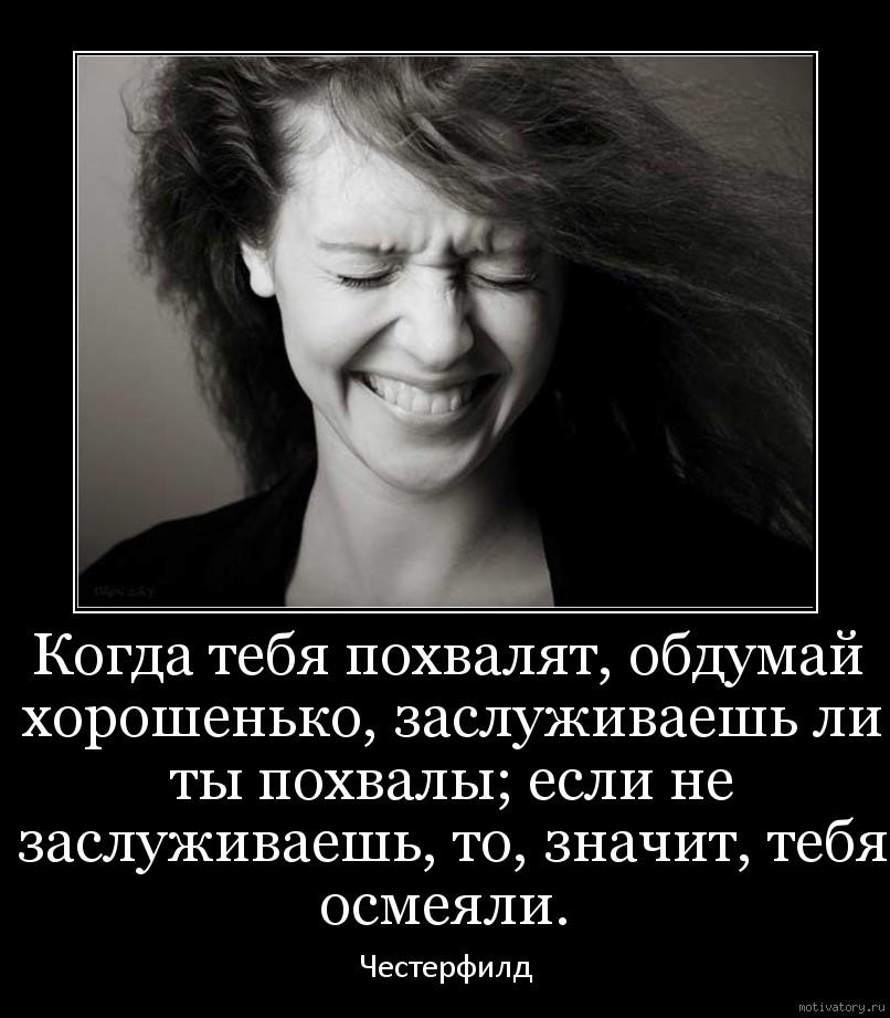 Когда тебя похвалят, обдумай хорошенько, заслуживаешь ли ты похвалы; если не заслуживаешь, то, значит, тебя осмеяли.