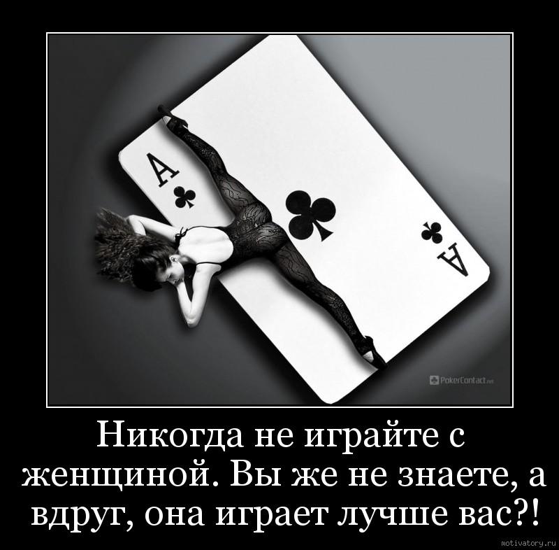 Никогда не играйте с женщиной. Вы же не знаете, а вдруг, она играет лучше вас?!