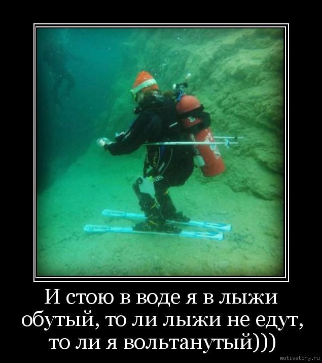 И стою в воде я в лыжи обутый, то ли лыжи не едут, то ли я вольтанутый)))